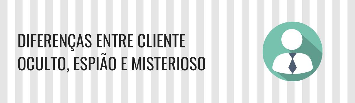 Cliente oculto, cliente espião, cliente misterioso e mystery shopper: Qual a diferença entre eles?