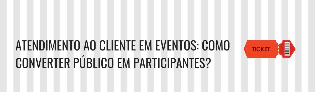 Atendimento ao cliente em eventos: Como converter público em participantes?